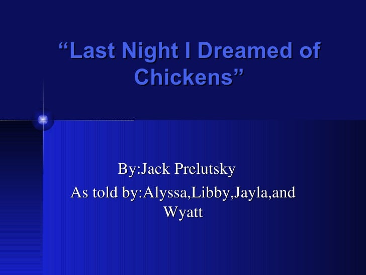 """ Last Night I Dreamed of Chickens"" By:Jack Prelutsky  As told by:Alyssa,Libby,Jayla,and Wyatt"