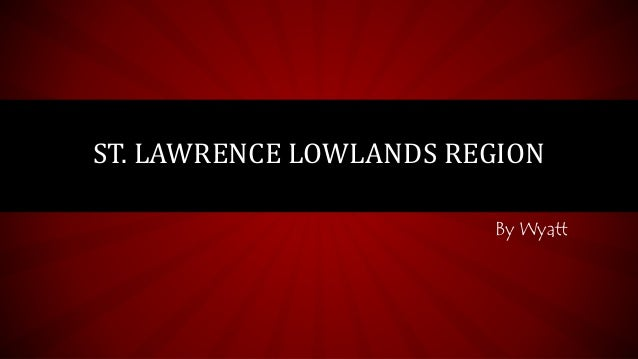 ST. LAWRENCE LOWLANDS REGION  By Wyatt