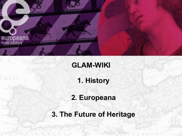 GLAM-WIKI  1. History  2. Europeana  3. The Future of Heritage