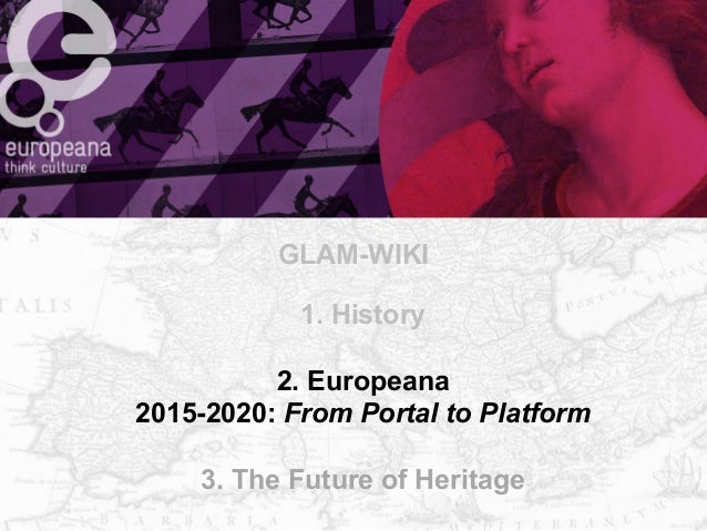 GLAM-WIKI  1. History  2. Europeana  2015-2020: From Portal to Platform  3. The Future of Heritage