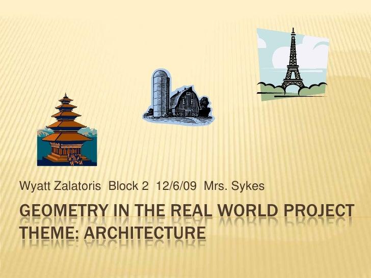 Geometry in the real world projectTheme: aRchitecture<br />Wyatt Zalatoris  Block 2  12/6/09  Mrs. Sykes<br />