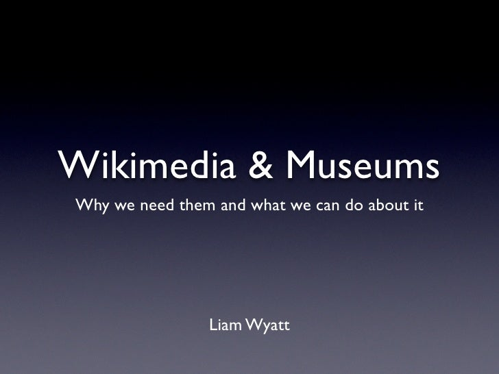 Wikimedia & Museums Why we need them and what we can do about it                     Liam Wyatt