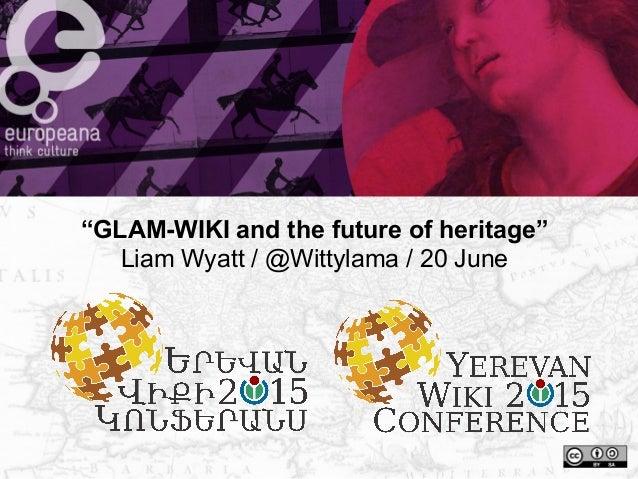 """GLAM-WIKI and the future of heritage"" Liam Wyatt / @Wittylama / 20 June"