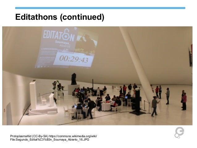 Editathons (continued) ProtoplasmaKid (CC-By-SA) https://commons.wikimedia.org/wiki/ File:Segundo_Editat%C3%B3n_Soumaya_Ab...