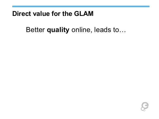 Direct value for the GLAM Better quality online, leads to… More distribution, which leads to…