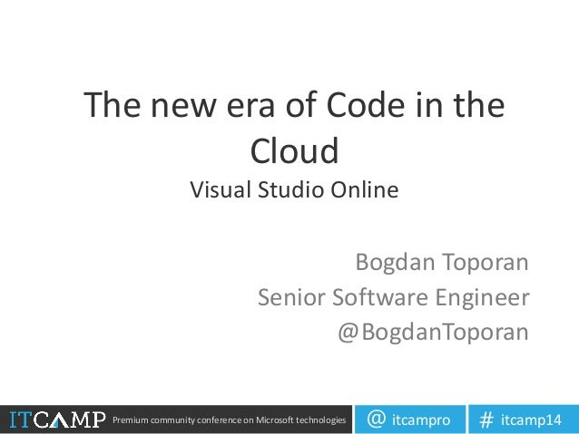 Premium community conference on Microsoft technologies itcampro@ itcamp14# The new era of Code in the Cloud Visual Studio ...