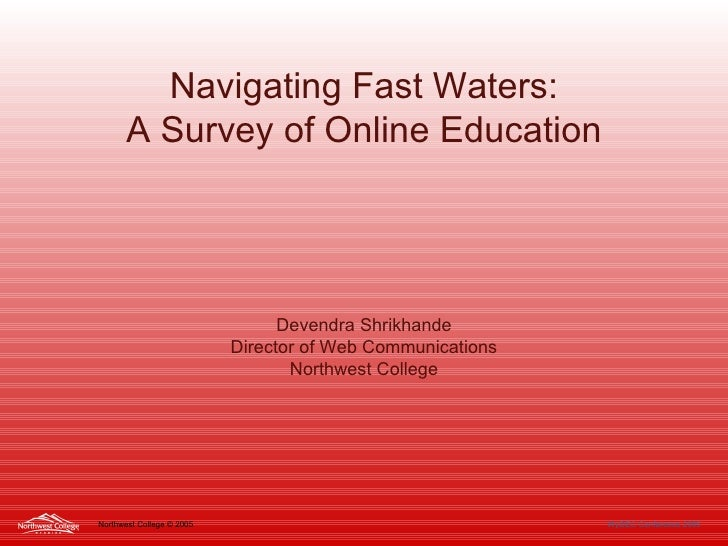 Navigating Fast Waters: A Survey of Online Education Devendra Shrikhande Director of Web Communications Northwest College ...