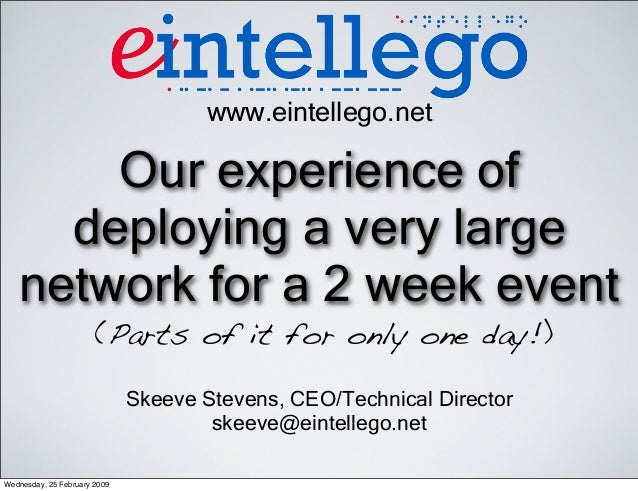 Our experience of deploying a very large network for a 2 week event (Parts of it for only one day!) www.eintellego.net Ske...