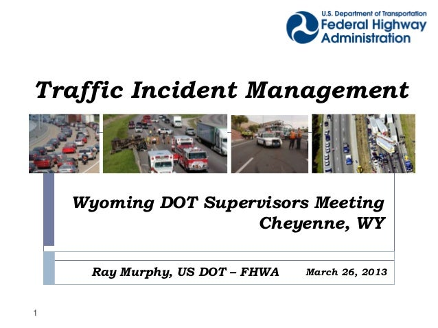 Traffic Incident Management    Wyoming DOT Supervisors Meeting                     Cheyenne, WY      Ray Murphy, US DOT – ...