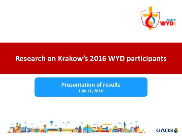 Research on Krakow's 2016 WYD participants Presentation of results July 11, 2016
