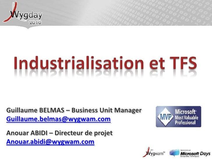Industrialisation et TFS<br />Guillaume BELMAS – Business Unit Manager<br />Guillaume.belmas@wygwam.com<br />Anouar ABIDI ...