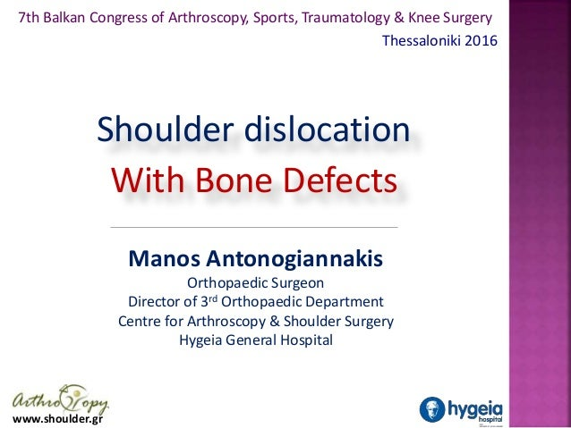 www.shoulder.gr Shoulder dislocation With Bone Defects Manos Antonogiannakis Orthopaedic Surgeon Director of 3rd Orthopaed...