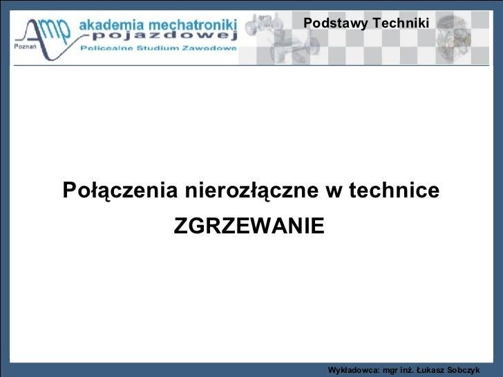 Podstawy Techniki Wykładowca: mgr inż. Łukasz Sobczyk Połączenia nierozłączne w technice ZGRZEWANIE