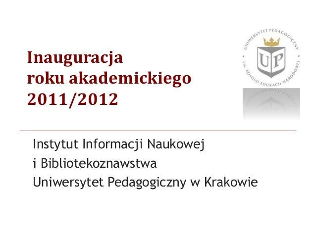 Inauguracja roku akademickiego 2011/2012 Instytut Informacji Naukowej i Bibliotekoznawstwa Uniwersytet Pedagogiczny w Krak...