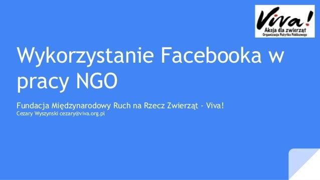 Wykorzystanie Facebooka w pracy NGO Fundacja Międzynarodowy Ruch na Rzecz Zwierząt - Viva! Cezary Wyszynski cezary@viva.or...