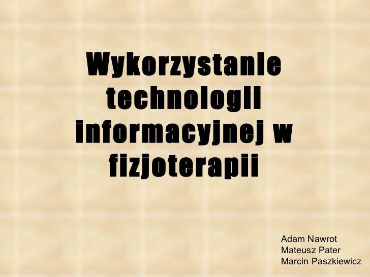 Wykorzystanie technologii informacyjnej w fizjoterapii Adam Nawrot Mateusz Pater  Marcin Paszkiewicz