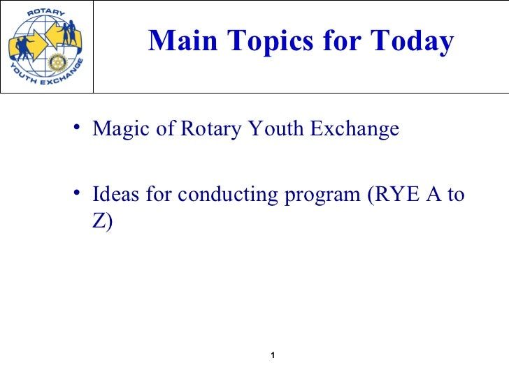 Main Topics for Today• Magic of Rotary Youth Exchange• Ideas for conducting program (RYE A to  Z)                    1