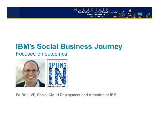IBM's Social Business Journey Focused on outcomes Ed Brill, VP, Social Cloud Deployment and Adoption at IBM
