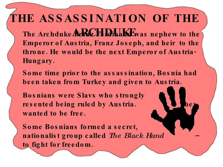THE ASSASSINATION OF THE ARCHDUKE Some time prior to the assassination, Bosnia had been taken from Turkey and given to Aus...