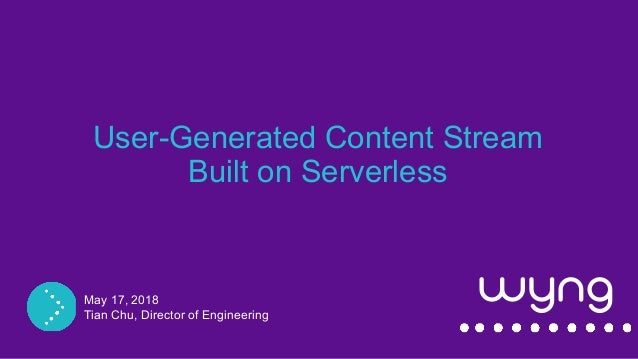 Campaign Debrief User-Generated Content Stream Built on Serverless May 17, 2018 Tian Chu, Director of Engineering