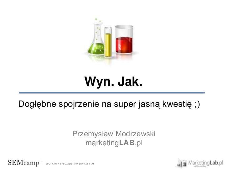 Wyn. Jak.Dogłębne spojrzenie na super jasną kwestię ;)             Przemysław Modrzewski                marketingLAB.pl