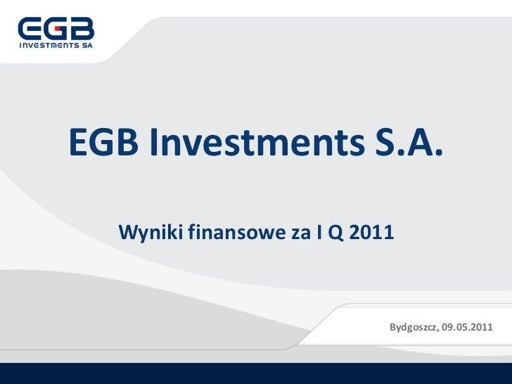 EGB Investments S.A.  Wyniki finansowe za I Q 2011                             Bydgoszcz, 09.05.2011