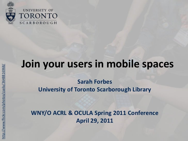 Join your users in mobile spaces<br />Sarah Forbes<br />University of Toronto Scarborough Library<br />WNY/O ACRL & OCULA ...