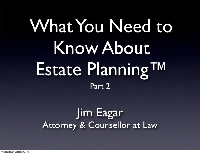 WhatYou Need to Know About Estate Planning™ Jim Eagar Attorney & Counsellor at Law Part 2 Wednesday, October 9, 13