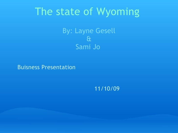 The state of Wyoming By: Layne Gesell & Sami Jo  Buisness Presentation 11/10/09