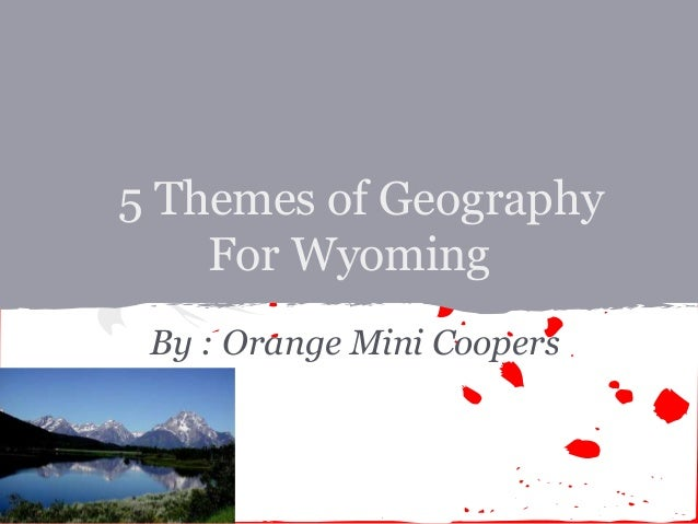 5 Themes of Geography    For Wyoming By : Orange Mini Coopers