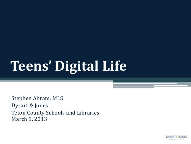 Teens' Digital LifeStephen Abram, MLSDysart & JonesTeton County Schools and Libraries,March 5, 2013