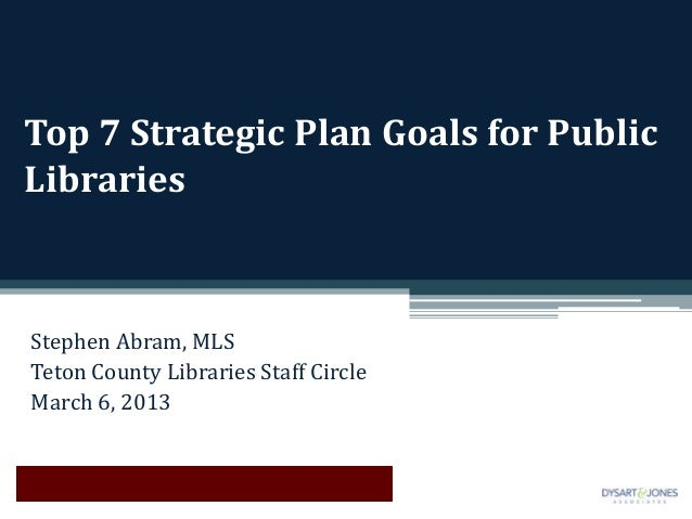 Top 7 Strategic Plan Goals for PublicLibrariesStephen Abram, MLSTeton County Libraries Staff CircleMarch 6, 2013