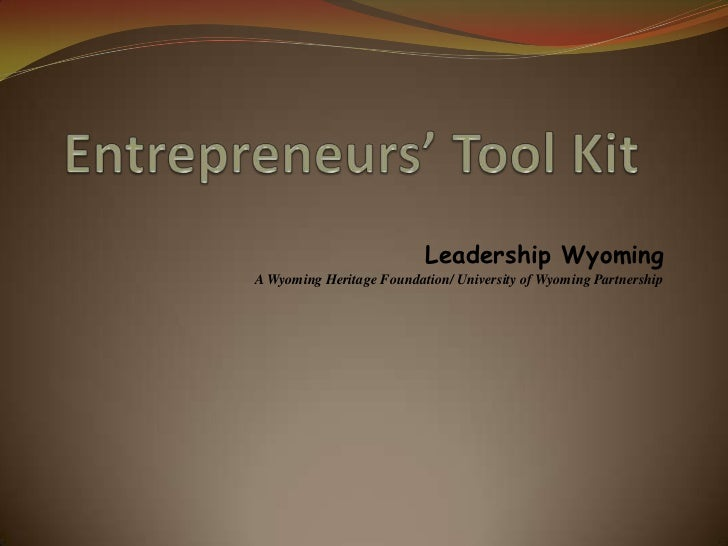 Entrepreneurs' Tool Kit<br />Leadership Wyoming<br /> <br />A Wyoming Heritage Foundation/ University of Wyoming Partnersh...