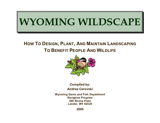 WYOMING WILDSCAPEHOW TO DESIGN, PLANT, AND MAINTAIN LANDSCAPING        TO BENEFIT PEOPLE AND WILDLIFE                    C...