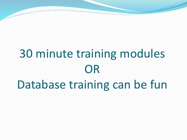 30 minute training modules OR Database training can be fun