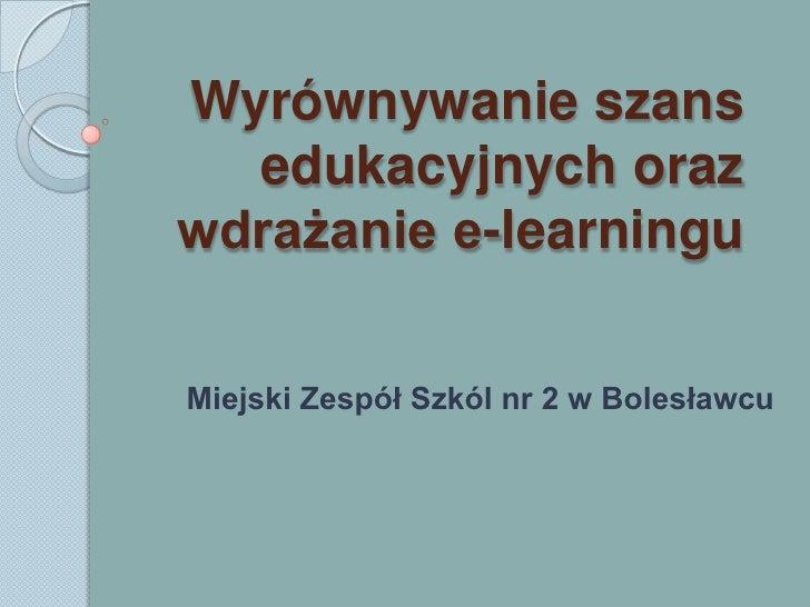 Wyrównywanie szans edukacyjnych oraz wdrażanie e-learningu<br />Miejski Zespół Szkól nr 2 w Bolesławcu<br />