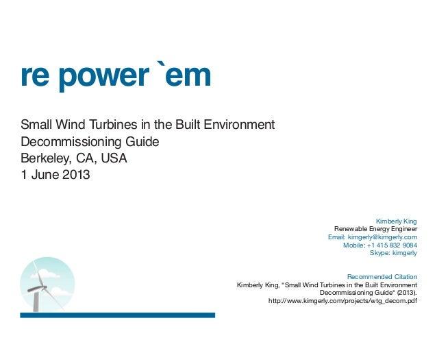 re power `emSmall Wind Turbines in the Built EnvironmentDecommissioning GuideBerkeley, CA, USA1 June 2013Kimberly KingRene...