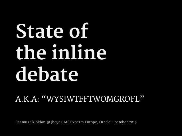 """State of the inline debate A.K.A: """"WYSIWTFFTWOMGROFL"""" Rasmus Skjoldan @ Jboye CMS Experts Europe, Oracle – october 2013"""
