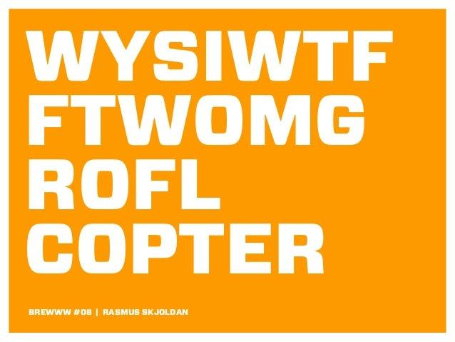WYSIWTF FTWOMG ROFL COPTER BREWWW #08 | RASMUS SKJOLDAN