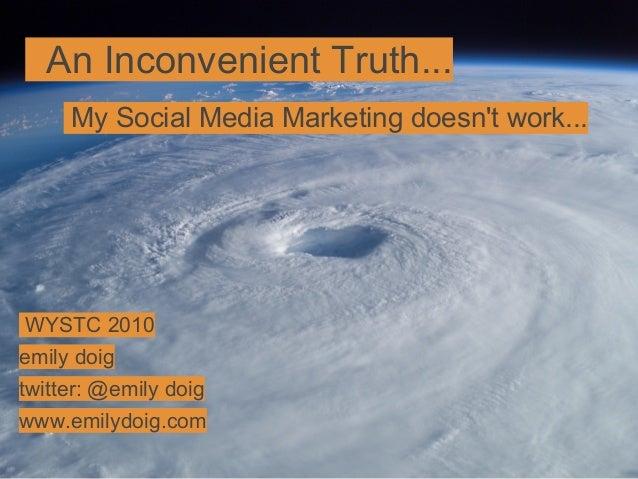 An Inconvenient Truth... My Social Media Marketing doesn't work... WYSTC 2010 emily doig twitter: @emily doig www.emilydoi...