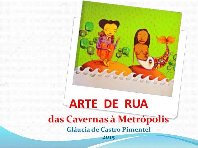 ARTE DE RUA das Cavernas à Metrópolis Gláucia de Castro Pimentel 2015