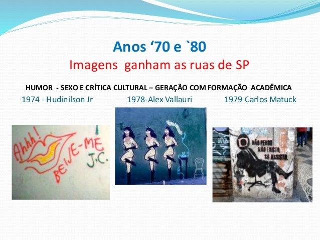 Anos '70 e `80 Imagens ganham as ruas de SP HUMOR - SEXO E CRÍTICA CULTURAL – GERAÇÃO COM FORMAÇÃO ACADÊMICA 1974 - Hudini...