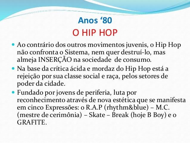 Anos '80 O HIP HOP  Ao contrário dos outros movimentos juvenis, o Hip Hop não confronta o Sistema, nem quer destruí-lo, m...