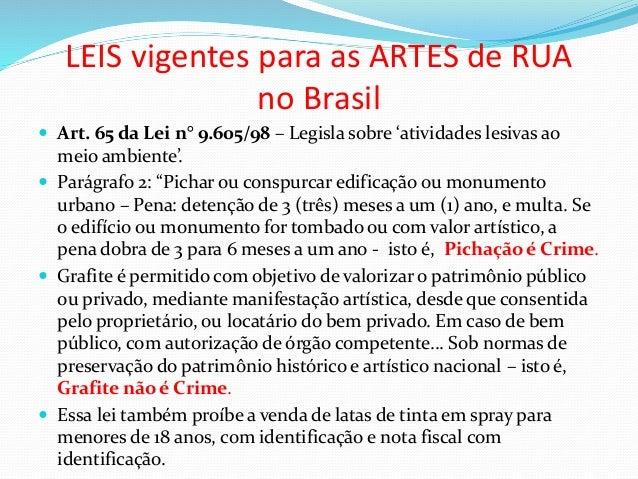 LEIS vigentes para as ARTES de RUA no Brasil  Art. 65 da Lei n° 9.605/98 – Legisla sobre 'atividades lesivas ao meio ambi...