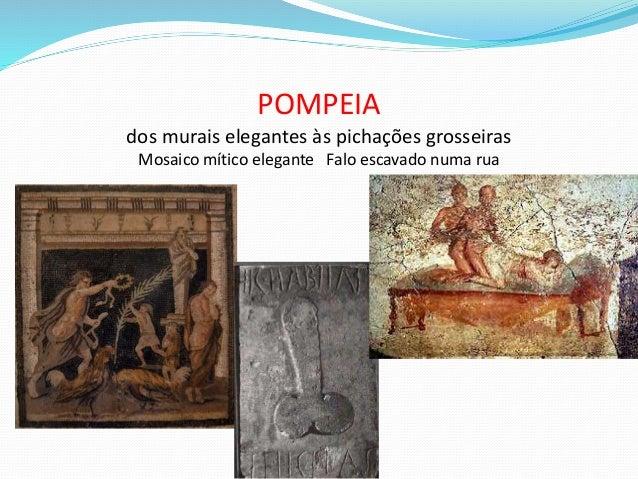 POMPEIA dos murais elegantes às pichações grosseiras Mosaico mítico elegante Falo escavado numa rua