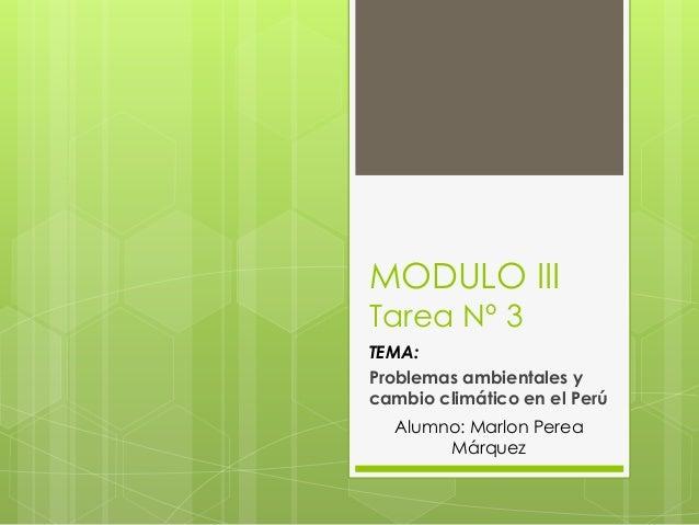 MODULO III Tarea Nº 3 TEMA: Problemas ambientales y cambio climático en el Perú Alumno: Marlon Perea Márquez