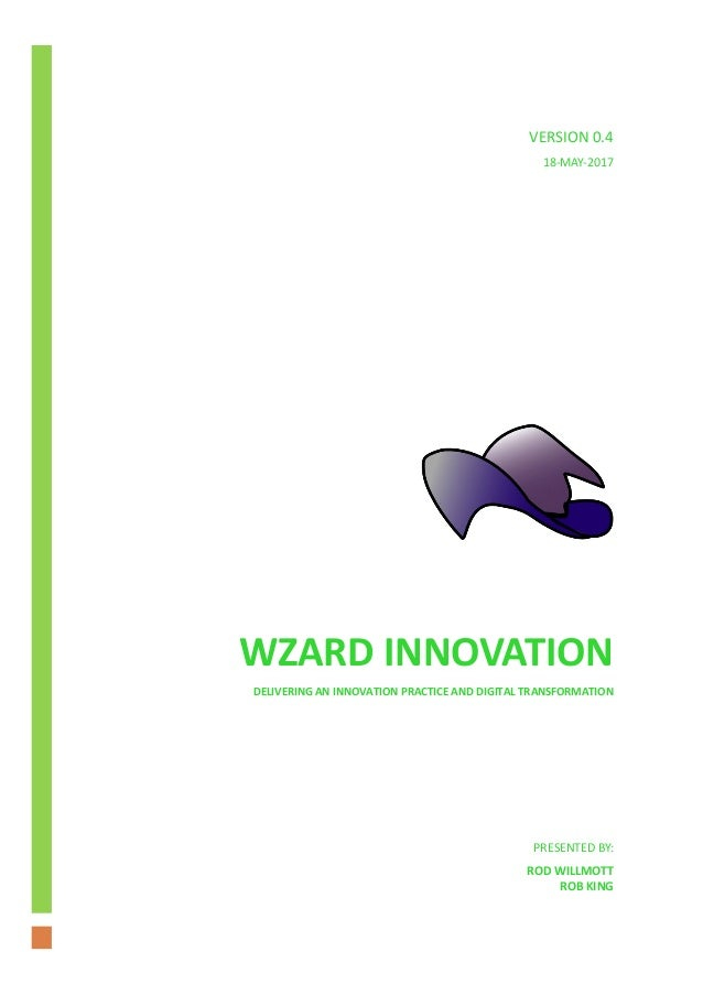 WZARD INNOVATION DELIVERING AN INNOVATION PRACTICE AND DIGITAL TRANSFORMATION PRESENTED BY: ROD WILLMOTT ROB KING VERSION ...