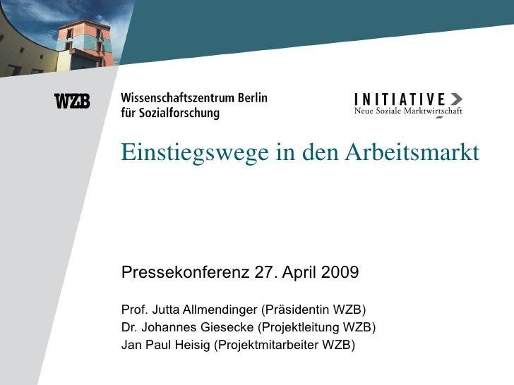 Einstiegswege in den Arbeitsmarkt Pressekonferenz 27. April 2009 Prof. Jutta Allmendinger (Präsidentin WZB) Dr. Johannes G...