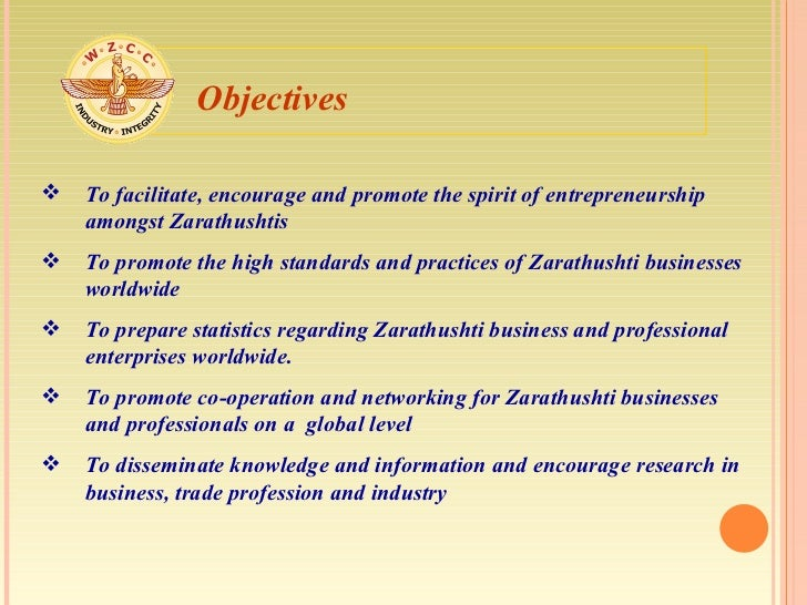 <ul><li>To facilitate, encourage and promote the spirit of entrepreneurship amongst Zarathushtis  </li></ul><ul><li>To pro...