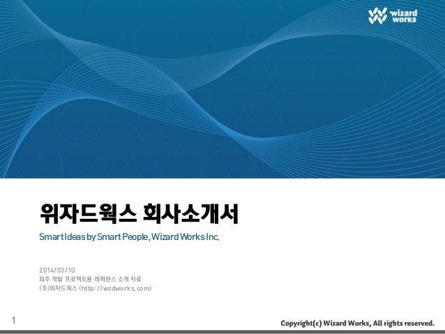 위자드웍스 회사소개서 SmartIdeasbySmartPeople,WizardWorksInc. 2014/03/10 외주 개발 프로젝트용 레퍼런스 소개 자료 (주)위자드웍스 (http://wzdworks.com) 1